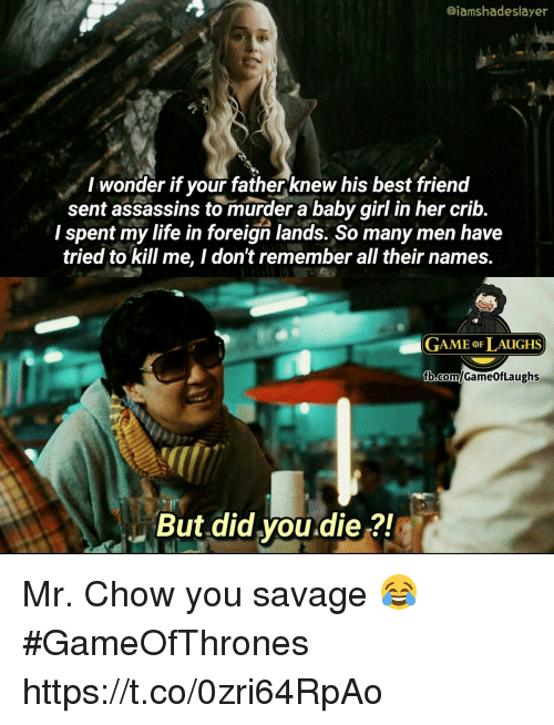 But Did You Die: @iamshadeslayer  I wonder if your fatherknew his best frienod  sent assassins to murder a baby girl in her crib.  I spent my life in foreign lands. So many men have  tried to kill me, I don't remember all their names.  GAME oF LAUGHS  But did you.die ?! Mr. Chow you savage 😂 #GameOfThrones https://t.co/0zri64RpAo