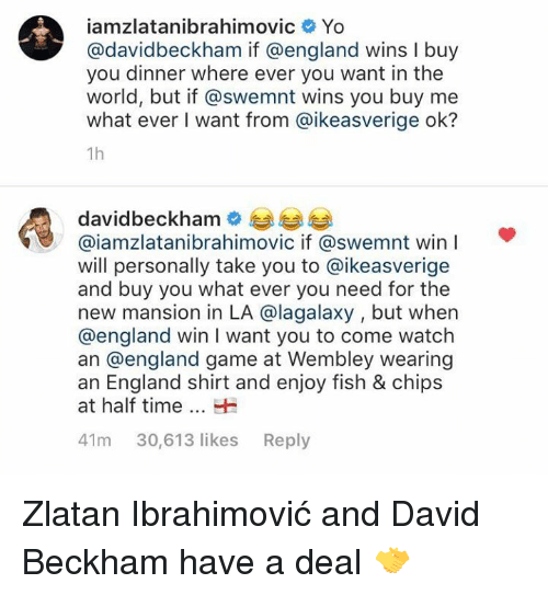 wembley: iamzlatanibrahimovic Yo  @davidbeckham if @england wins I buy  you dinner where ever you want in the  world, but if @swemnt wins you buy me  what ever I want from @ikeasverige ok?  1h  davidbeckhame  @iamzlatanibrahimovic if @swemnt win  will personally take you to @ikeasverige  and buy you what ever you need for the  new mansion in LA @lagalaxy , but when  @england win I want you to come watch  an @england game at Wembley wearing  an England shirt and enjoy fish & chips  at half timeH  41m 30,613 likes Reply Zlatan Ibrahimović and David Beckham have a deal 🤝