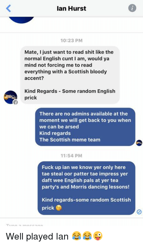 Meme Team: Ian Hurst  10:23 PM  Mate, just want to read shit like the  normal English cunt I am, would ya  mind not forcing me to read  everything with a Scottish bloody  accent?  Kind Regards some random English  prick  There are no admins available at the  moment we will get back to you when  we can be arsed  Kind regards  The Scottish meme team  11:54 PM  Fuck up ian we know yer only here  tae steal oor patter tae impress yer  daft wee English pals at yer tea  party's and Morris dancing lessons!  Kind regards-some random Scottish  prick Well played Ian 😂😂😜