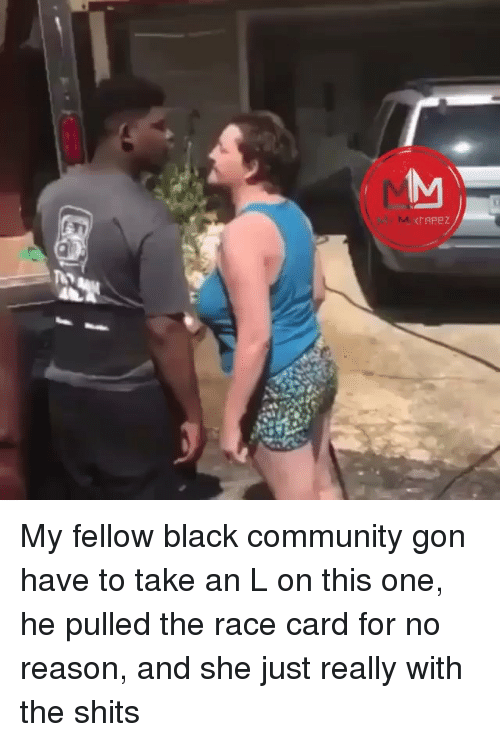 An L: IAPeZ My fellow black community gon have to take an L on this one, he pulled the race card for no reason, and she just really with the shits