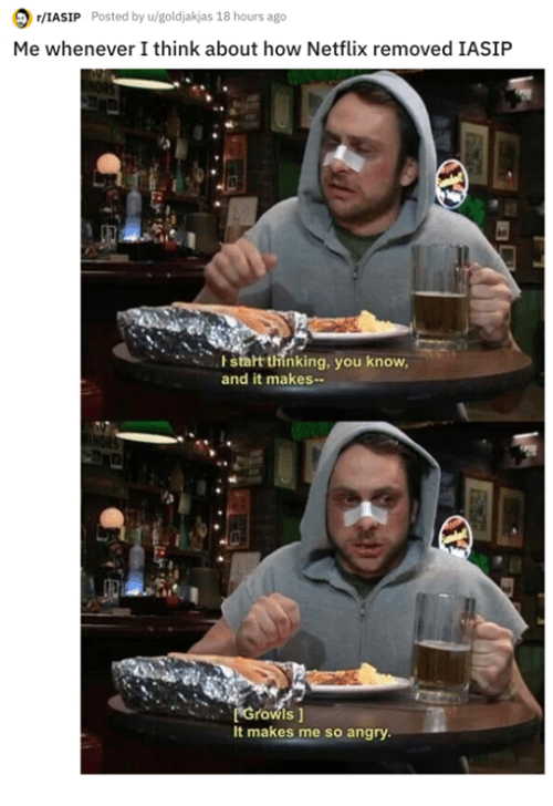 Memes, Netflix, and Angry: /IASIP Posted by u/goldjakjas 18 hours ago  Me whenever I think about how Netflix removed IASIP  stalt thinking, you know  and it makes  Growls 1  It makes me so angry