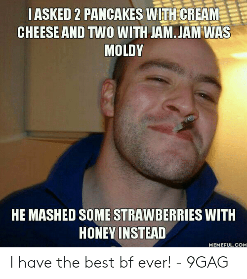 Best Boyfriend Ever Meme: IASKED 2 PANCAKES WITH CREAM  CHEESE AND TWO WITH JAM. JAM WAS  MOLDY  HE MASHED SOME STRAWBERRIES WITH  HONEY INSTEAD  MEMEFUL.COM I have the best bf ever! - 9GAG