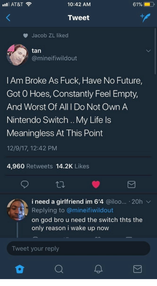 the switch: IAT&T  10:42 AM  Tweet  Jacob ZL liked  tan  @mineifiwildout  l Am Broke As Fuck, Have No Future,  Got O Hoes, Constantly Feel Empty,  And Worst Of All I Do Not Own A  Nintendo Switch .. My Life ls  Meaningless At This Point  12/9/17, 12:42 PM  4,960 Retweets 14.2K Likes  i need a girlfriend im 6'4 @iloo... 20h v  Replying to @mineifiwildout  on god bro u need the switch thts the  only reason i wake up now  Tweet your reply