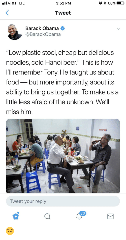 """More Importantly: IAT&T LTE  3:52 PM  * 60%.  Tweet  Barack Obama  @BarackObama  """"Low plastic stool, cheap but delicious  noodles, cold Hanoi beer."""" Ihis is how  I'll remember Tony. He taught us about  food - but more importantly, about its  ablity to bring us together. lo make us a  little less afraid of the unknown. We'l  miss him  HONG HUT THUOC  Tweet your reply  20 😔"""
