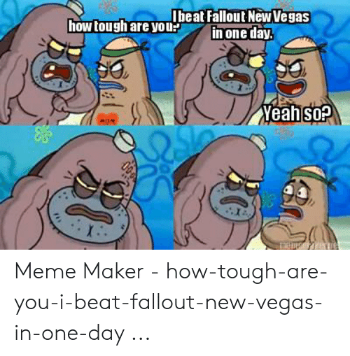 Fallout New Vegas Memes: Ibeat Fallout New Vegas  one day.  how tough are yoi  Yeah sop  MOM  の Meme Maker - how-tough-are-you-i-beat-fallout-new-vegas-in-one-day ...