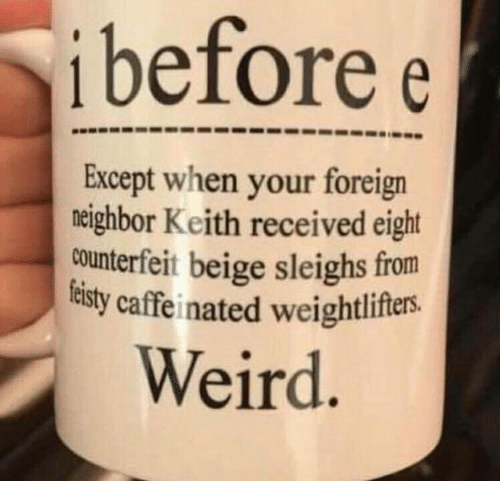 Weird, Keith, and Beige: ibefore  e  Except when your foreign  neighbor Keith received eight  counterfeit beige sleighs from  lelsty caffeinated weightlifers.  Weird.
