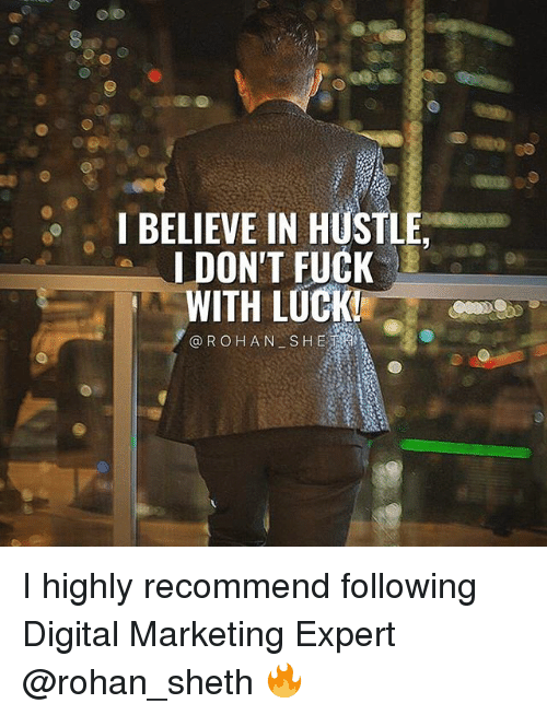 Memes, Fuck, and Luck: IBELIEVE IN HUSTLE  DON'T FUCK  WITH LUCK  @ROHAN SH E I highly recommend following Digital Marketing Expert @rohan_sheth 🔥