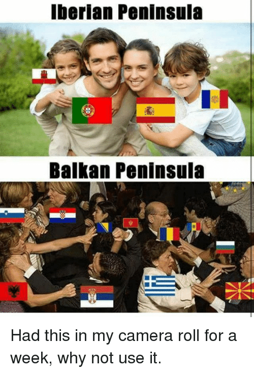Memes, Camera, and 🤖: Iberian Peninsula  Balkan Peninsula Had this in my camera roll for a week, why not use it.