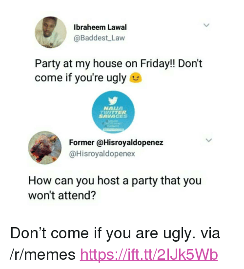 """Friday, Memes, and My House: Ibraheem Lawal  @Baddest Law  Party at my house on Friday!! Don't  come if you're ugly  NAIUA  TWITTER  SAVAGES  Former @Hisroyaldopenez  @Hisroyaldopenex  How can you host a party that you  won't attend? <p>Don't come if you are ugly. via /r/memes <a href=""""https://ift.tt/2IJk5Wb"""">https://ift.tt/2IJk5Wb</a></p>"""