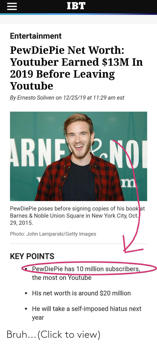 in-new-york-city: IBT  Entertainment  PewDiePie Net Worth:  Youtuber Earned $13M In  2019 Before Leaving  Youtube  By Ernesto Soliven on 12/25/19 at 11:29 am est  ARNENO  m.  PewDiePie poses before signing copies of his book at  Barnes & Noble Union Square in New York City, Oct.  29, 2015.  Photo: John Lamparski/Getty Images  KEY POINTS  PewDiePie has 10 million subscribers,  the most on Youtube  • His net worth is around $20 million  • He will take a self-imposed hiatus next  year  II Bruh...(Click to view)