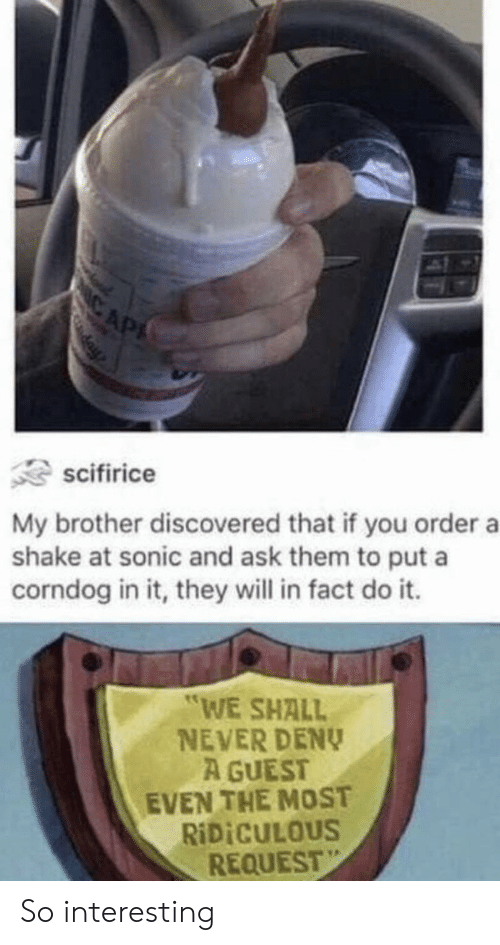 "Sonic, Never, and Ask: IC AP  day  scifirice  My brother discovered that if you order a  shake at sonic and ask them to put a  corndog in it, they will in fact do it.  ""WE SHALL  NEVER DENY  A GUEST  EVEN THE MOST  RIDICULOUS  REQUEST So interesting"
