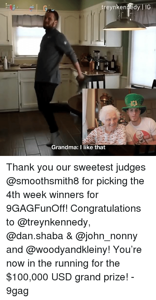 9gag, Anaconda, and Grandma: ic  Grandma: I like that Thank you our sweetest judges @smoothsmith8 for picking the 4th week winners for 9GAGFunOff! Congratulations to @treynkennedy, @dan.shaba & @john_nonny and @woodyandkleiny! You're now in the running for the $100,000 USD grand prize! - 9gag