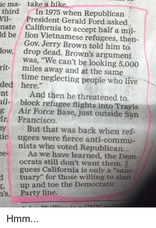 "Memes, Party, and Air Force: ic ma- take a hike.  third In 1975 when Republican  Vil President Gerald Ford asked  nate California to accept half a m  ld be lion Vietnamese refugees, then-  Gov. Jerry Brown told him to.  drop dead. Brown's argument  was, ""We can't be looking 5,000  miles away and at the same  time neglecting people who live  low,  rit-  ded here.""  nt And then he threatened to  il- block refugee flights into Trayis  g Air Force Base, just outside San  Ir. Francisco  y But that was back when ref-  ic ugees were fierce anti-commu-  nists who voted Republican.  eAs we have learned, the Denm  ocrats still don't want them. I  guess California is only a ""sanc-  dtuary"" for those willing to shut  g,up and toe the Democratic  n's, Party line Hmm..."