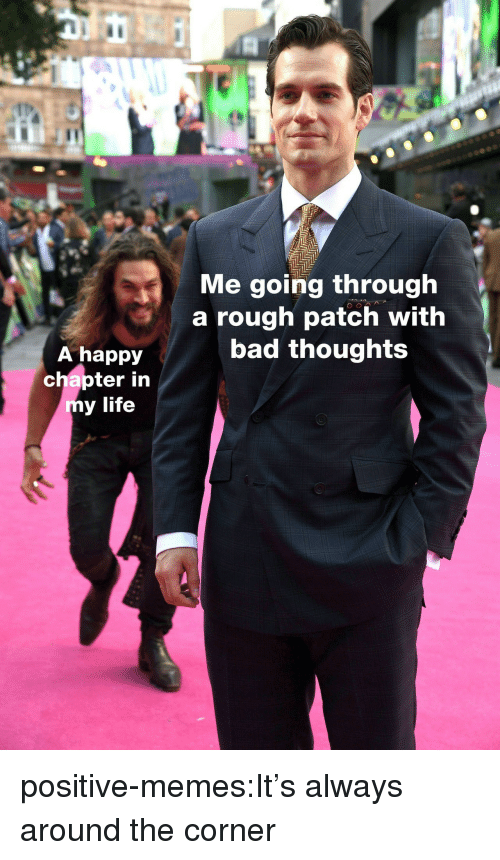 Bad, Life, and Memes: IC  Me going through  a rough patch with  bad thoughts  A happy  chapter in  y life positive-memes:It's always around the corner