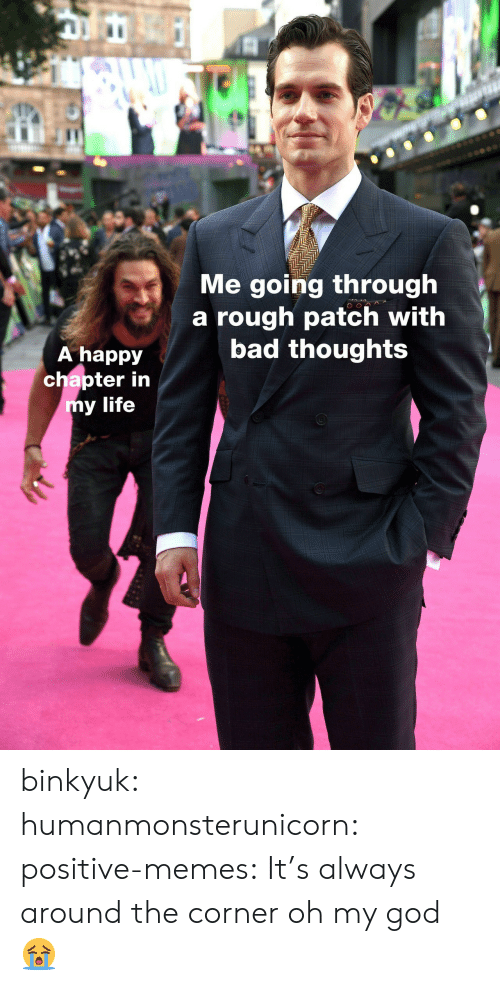 Bad, God, and Life: IC  Me going through  a rough patch with  bad thoughts  A happy  chapter in  y life binkyuk:  humanmonsterunicorn:  positive-memes: It's always around the corner   oh my god 😭