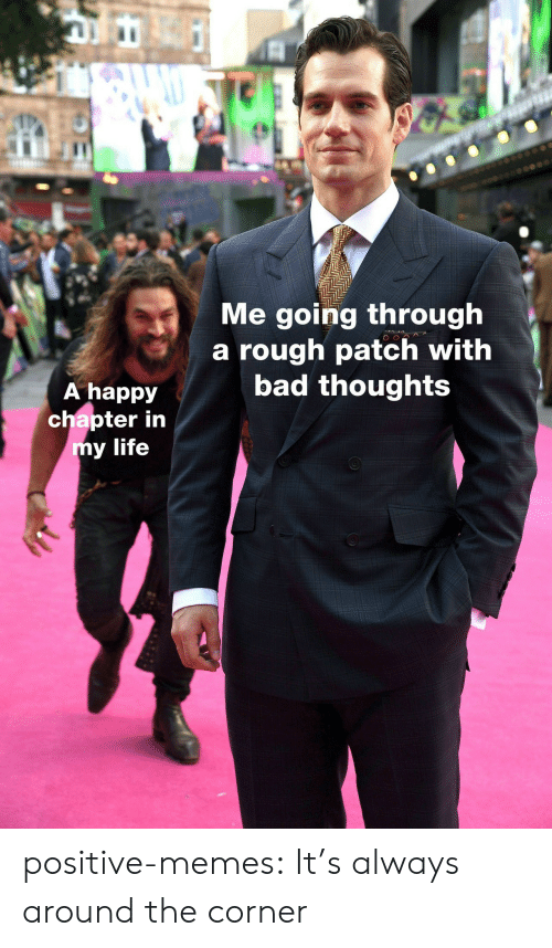 Bad, Life, and Memes: IC  Me going through  a rough patch with  bad thoughts  A happy  chapter in  y life positive-memes: It's always around the corner