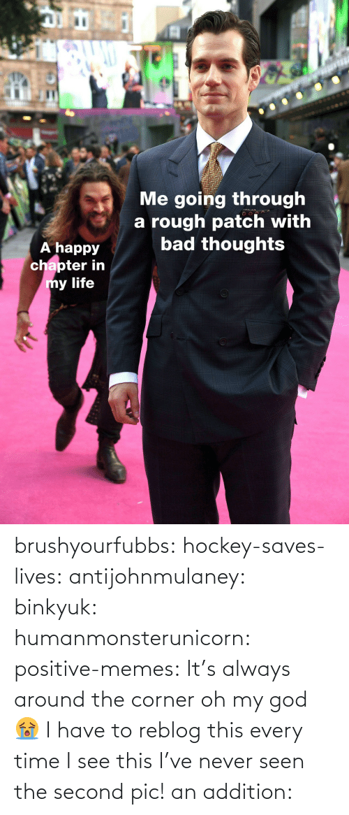 Reblog: IC  Me going through  a rough patch with  bad thoughts  A happy  chapter in  y life brushyourfubbs: hockey-saves-lives:  antijohnmulaney:  binkyuk:  humanmonsterunicorn:  positive-memes: It's always around the corner   oh my god 😭   I have to reblog this every time I see this  I've never seen the second pic!   an addition:
