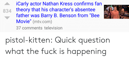 "nathan kress: iCarly actor Nathan Kress confirms fan  theory that his character's absentee  father was Barry B. Benson from ""Bee  Movie"" (mtv.com)  37 comments television  834 pistol-kitten:  Quick question what the fuck is happening"