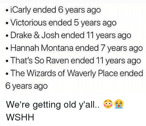 That's So Raven: .iCarly ended 6 years ago  . Victorious ended 5 years ago  . Drake & Josh ended 11 years ago  . Hannah Montana ended 7 years ago  .That's So Raven ended 11 years ago  . The Wizards of Waverly Place ended  6 years ago We're getting old y'all.. 😳😭 WSHH