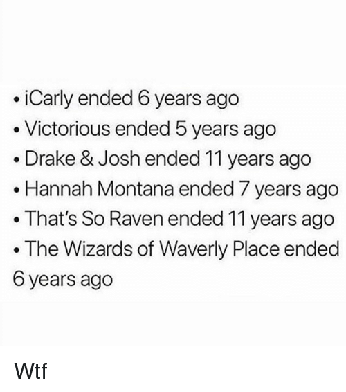 That's So Raven: iCarly ended 6 years ago  . Victorious ended 5 years ago  .Drake & Josh ended 11 years ago  .Hannah Montana ended 7 years ago  . That's So Raven ended 11 years ago  The Wizards of Waverly Place ended  6 years ago Wtf