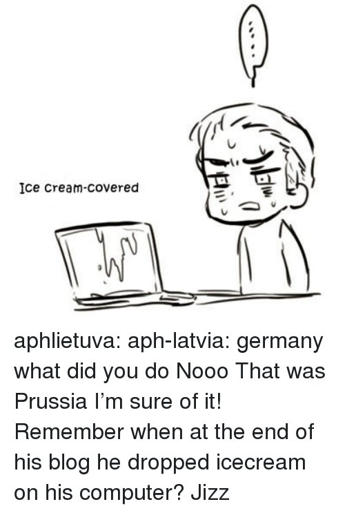 Jizz, Target, and Tumblr: Ice Cream-covered aphlietuva:  aph-latvia: germany what did you do   Nooo That was Prussia I'm sure of it! Remember when at the end of his blog he dropped icecream on his computer?  Jizz