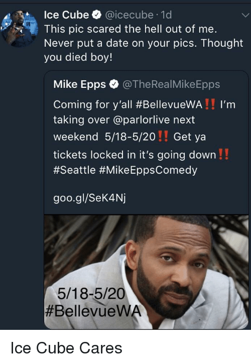 Ice Cube, Mike Epps, and Date: Ice Cube @icecube 1d  This pic scared the hell out of me.  Never put a date on your pics. Thought  you died boy!  Mike Epps @TheRealMikeEpps  Coming for y'all #BellevueWA ! ! I'm  taking over @parlorlive next  weekend 5/18-5/20!! Get ya  tickets locked in it's going down!!  #Seattle #Mike EppsComedy  goo.gl/Sek4Nj  5/18-5/20  <p>Ice Cube Cares</p>