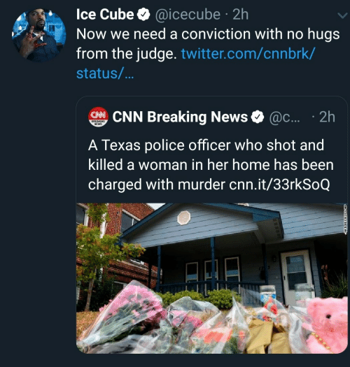 police officer: Ice Cube @icecube 2h  Now we need a conviction with no hugs  from the judge. twitter.com/cnnbrk/  .  status/...  CHNCNN Breaking News  @c.... 2h  BREAKING  NEWS  A Texas police officer who shot and  killed a woman in her home has been  charged with murder cnn.it/33rkSoQ