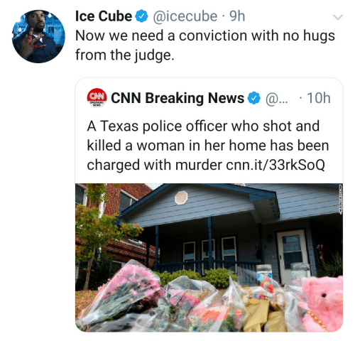 Breaking News: Ice Cube  @icecube 9h  Now we need a conviction with no hugs  from the judge.  CNN Breaking News  @.. 10h  BREAKING  NEWS  A Texas police officer who shot and  killed a woman in her home has been  charged with murder cnn.it/33rkSoQ