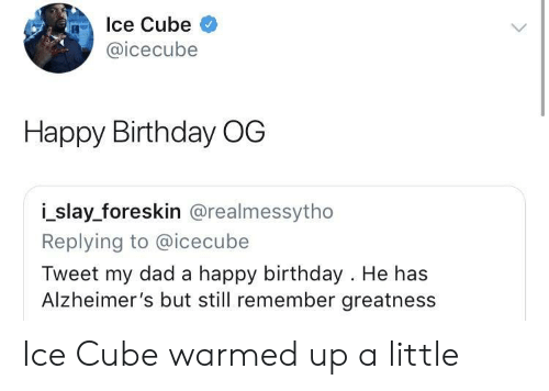Birthday, Dad, and Ice Cube: Ice Cube  @icecube  Happy Birthday OG  i_slay_foreskin @realmessytho  Replying to @icecube  Tweet my dad a happy birthday . He has  Alzheimer's but still remember greatness Ice Cube warmed up a little