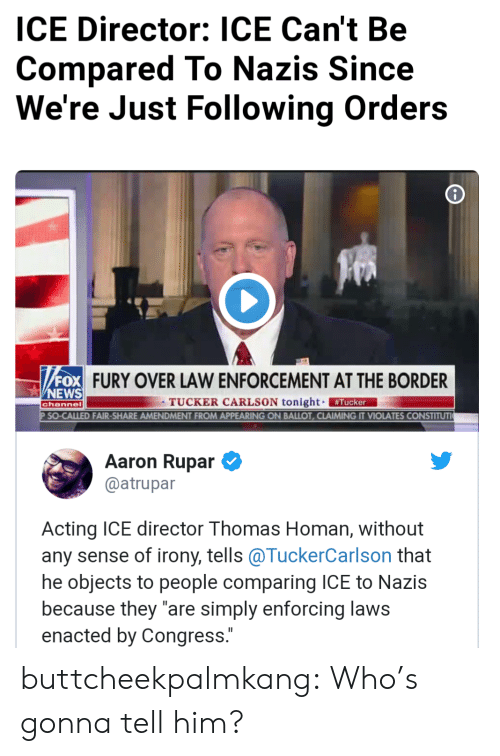 "Tucker Carlson: ICE Director: ICE Can't Be  Compared To Nazis Since  We're Just Following Orders  FURY OVER LAW ENFORCEMENT AT THE BORDER  NEWS  TUCKER CARLSON tonight #Tucker  D FAIR-SHARE AMENDMENT FROM APPEARING ON BALLOT, CLAIMING IT VIOLATES CONSTITUT  channel  Aaron Rupar  @atrupar  Acting ICE director Thomas Homan, without  any sense of irony, tells @TuckerCarlson that  he objects to people comparing ICE to Nazis  because they ""are simply enforcing laws  enacted by Congress. buttcheekpalmkang: Who's gonna tell him?"