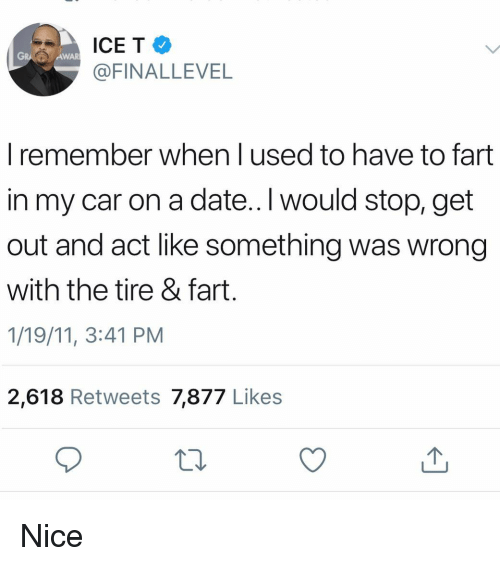 Ice-T, Date, and Dank Memes: ICE T  @FINALLEVEL  GRA  AWAR  I remember when l used to have to fart  in my car on a date..lI would stop, get  out and act like something was wrong  with the tire & fart  1/19/11, 3:41 PM  2,618 Retweets 7,877 Likes Nice