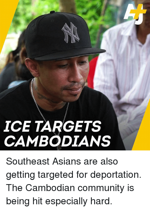 Community, Memes, and Asians: ICE TARGETS  CAMBODIANS Southeast Asians are also getting targeted for deportation. The Cambodian community is being hit especially hard.