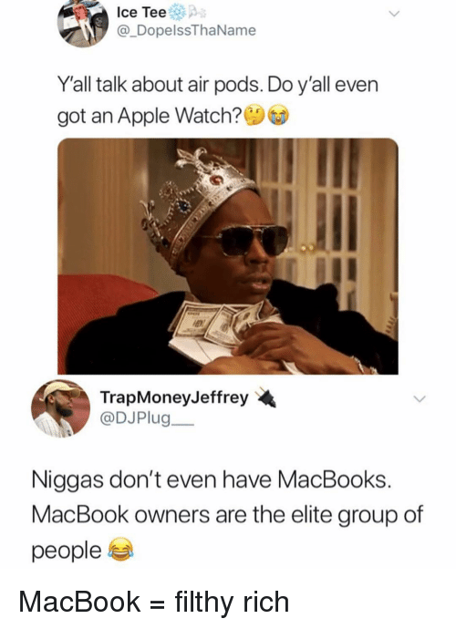 Apple, Apple Watch, and Memes: Ice Tee  @_DopelssThaName  Yall talk about air pods. Do y'all even  got an Apple Watch?  TrapMoneyJeffrey  @DJPlug  Niggas don't even have MacBooks.  MacBook owners are the elite group of  people 부 MacBook = filthy rich