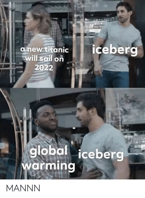 Titanic, Dank Memes, and Will: iceberg  anew titanic  will sail on  2022  to  global iceberg  warming MANNN