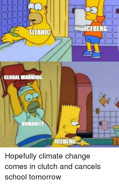 Global Warming, Memes, and School: ICEBERG  TITANIC  GLOBAL WARMING  0  HUMANIT  ICEBERG Hopefully climate change comes in clutch and cancels school tomorrow