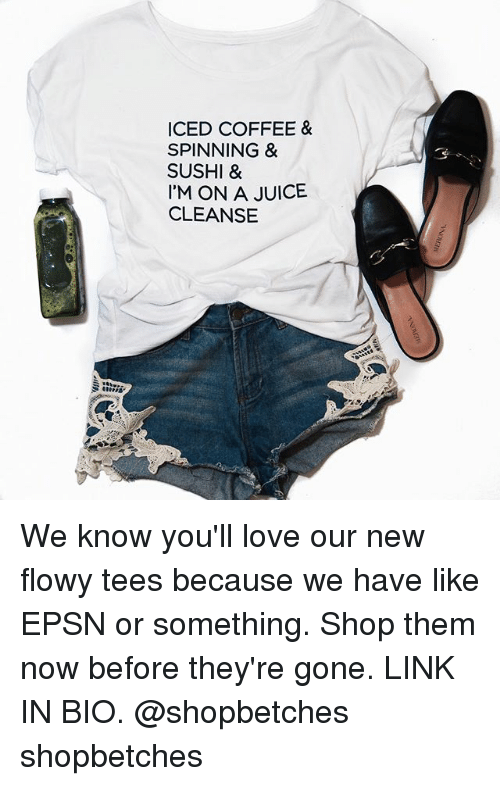 Juice, Love, and Coffee: ICED COFFEE &  SPINNING &  SUSHI &  I'M ON A JUICE  CLEANSE We know you'll love our new flowy tees because we have like EPSN or something. Shop them now before they're gone. LINK IN BIO. @shopbetches shopbetches
