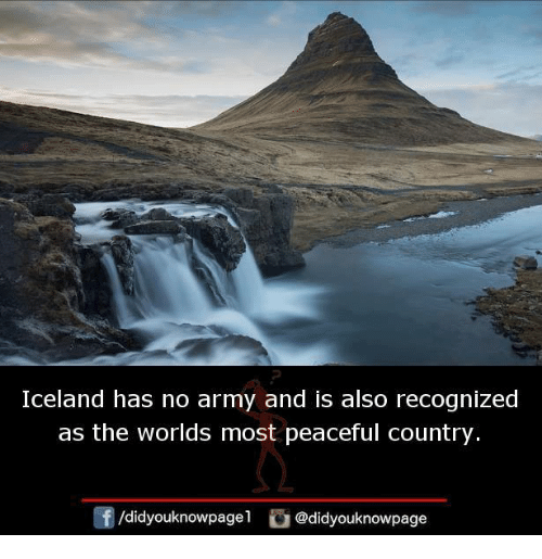 Memes, Army, and Iceland: Iceland has no army and is also recognized  as the worlds most peaceful country.  /didyouknowpagel@didyouknowpage