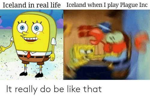 Be Like, Life, and Iceland: Iceland in real life  Iceland when I play Plague Inc It really do be like that