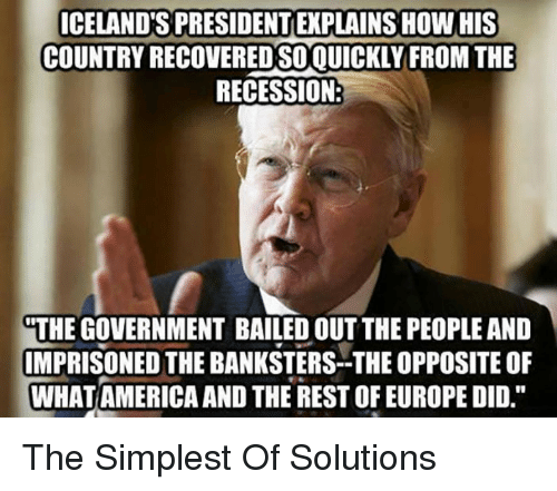 """America, Europe, and Government: ICELAND'S PRESIDENT EXPLAINS HOW HIS  COUNTRY RECOVEREDSOQUICKLYFROM THE  RECESSION  THE GOVERNMENT BAILED OUT THE PEOPLE AND  IMPRISONED THE BANKSTERS-THE OPPOSITE OF  WHAT AMERICA AND THE REST OF EUROPE DID."""" <p>The Simplest Of Solutions</p>"""