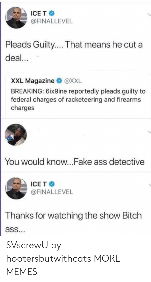 Ass, Bitch, and Dank: ICET  @FINALLEVEL  Pleads Guilty... That means he cut a  deal...  XXL Magazine @XXL  BREAKING: 6ix9ine reportedly pleads guilty to  federal charges of racketeering and firearms  charges  You would know...Fake ass detective  ICE T  @FINALLEVEL  Thanks for watching the show Bitch  ass. SVscrewU by hootersbutwithcats MORE MEMES