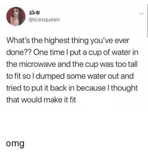 Omg, Time, and Water: @icexqueen  What's the highest thing you've ever  done?? One time l put a cup of water in  the microwave and the cup was too tall  to fit so l dumped some water out and  tried to put it back in because l thought  that would make it fit omg