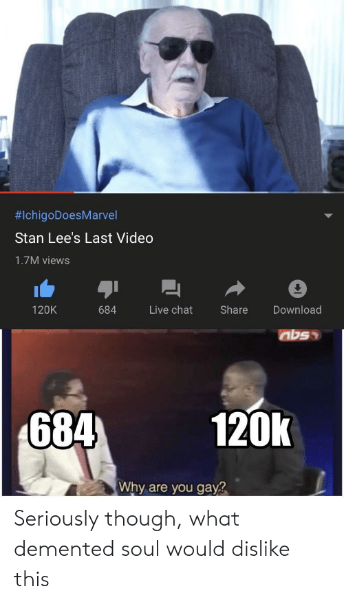 Stan, Chat, and Live:  #IchigoDoesMarvel  Stan Lee's Last Video  1.7M views  Live chat  Share  Download  120K  684  684  120k  Why are you gay? Seriously though, what demented soul would dislike this