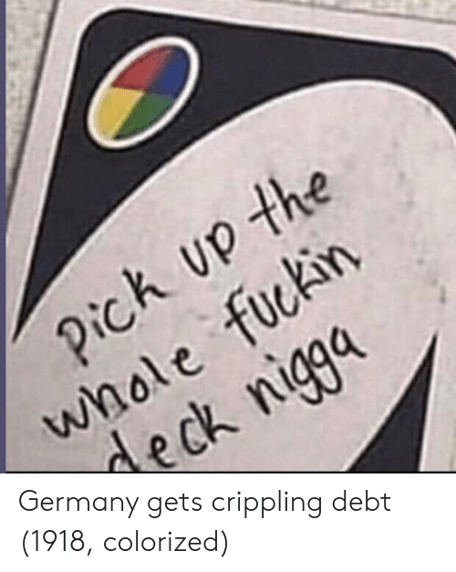 ick: ick U the  wnole fuckin  deck nigga Germany gets crippling debt (1918, colorized)