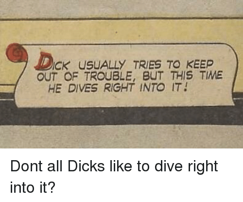 ick: ICK USUALLY TRIES TO KEEP  OUT OF TROUBLE, BUT THIS TIME  HE DIVES RIGHT INTO IT Dont all Dicks like to dive right into it?