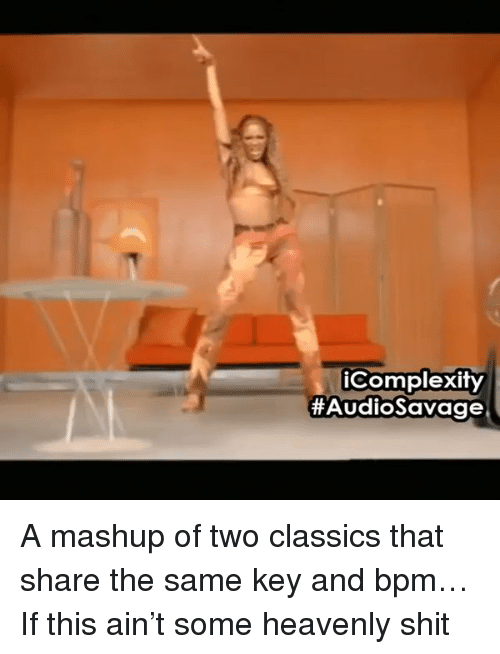 Mashup, Key, and Bpm: iComplexity  HAudioSavage A mashup of two classics that share the same key and bpm…If this ain't some heavenly shit