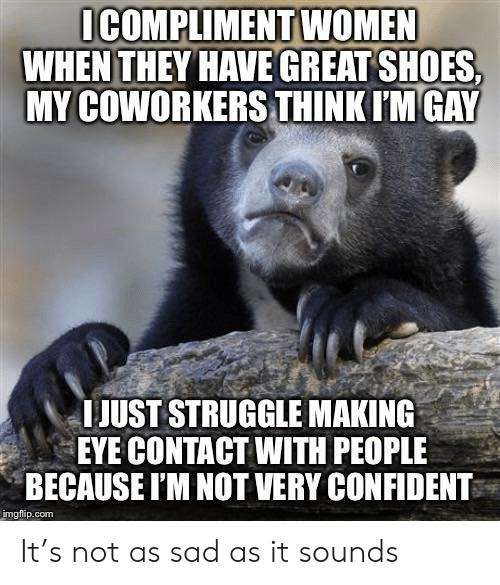 Shoes, Struggle, and Women: ICOMPLIMENT WOMEN  WHEN THEY HAVE GREAT SHOES  MY COWORKERS THINK IM GAY  IJUST STRUGGLE MAKING  EYE CONTACT WITH PEOPLE  BECAUSE I'M NOT VERY CONFIDENT  imgflip.com It's not as sad as it sounds