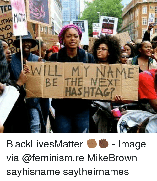 Black Lives Matter, Feminism, and Memes: ID  AND  WILL MY NAME  BE THE NEXT  HASHTAG BlackLivesMatter ✊🏾✊🏿 - Image via @feminism.re MikeBrown sayhisname saytheirnames