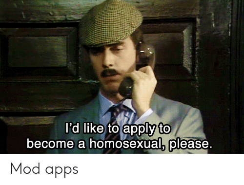 Apps, Mod, and Homosexual: I'd like to apply to  become a homosexual, please. Mod apps