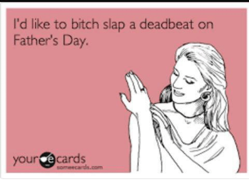 Bitch, Fathers Day, and Memes: I'd like to bitch slap a deadbeat on  Father's Day.  your  e cards  com