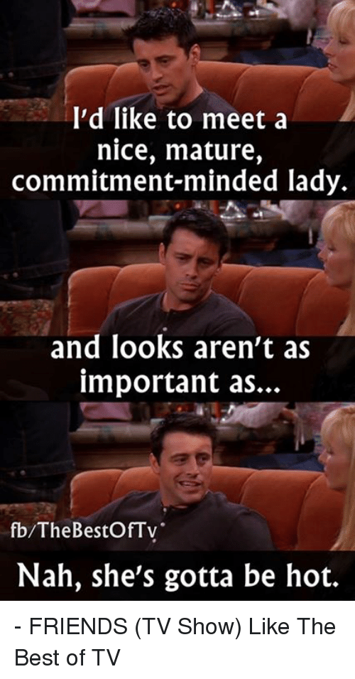 Friends (TV show): I'd like to meet a  nice, mature,  commitment-minded lady.  and looks aren't as  important as...  fb/The BestOfTv  Nah, she's gotta be hot. - FRIENDS (TV Show)  Like The Best of TV